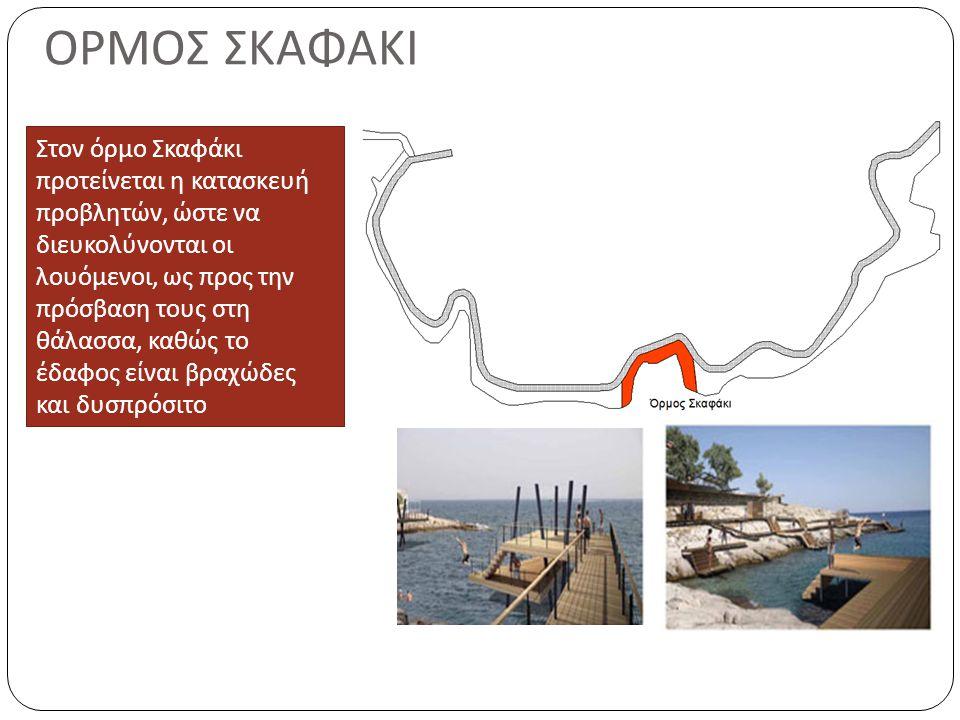 ΟΡΜΟΣ ΣΚΑΦΑΚΙ Στον όρμο Σκαφάκι προτείνεται η κατασκευή προβλητών, ώστε να διευκολύνονται οι λουόμενοι, ως προς την πρόσβαση τους στη θάλασσα, καθώς το έδαφος είναι βραχώδες και δυσπρόσιτο