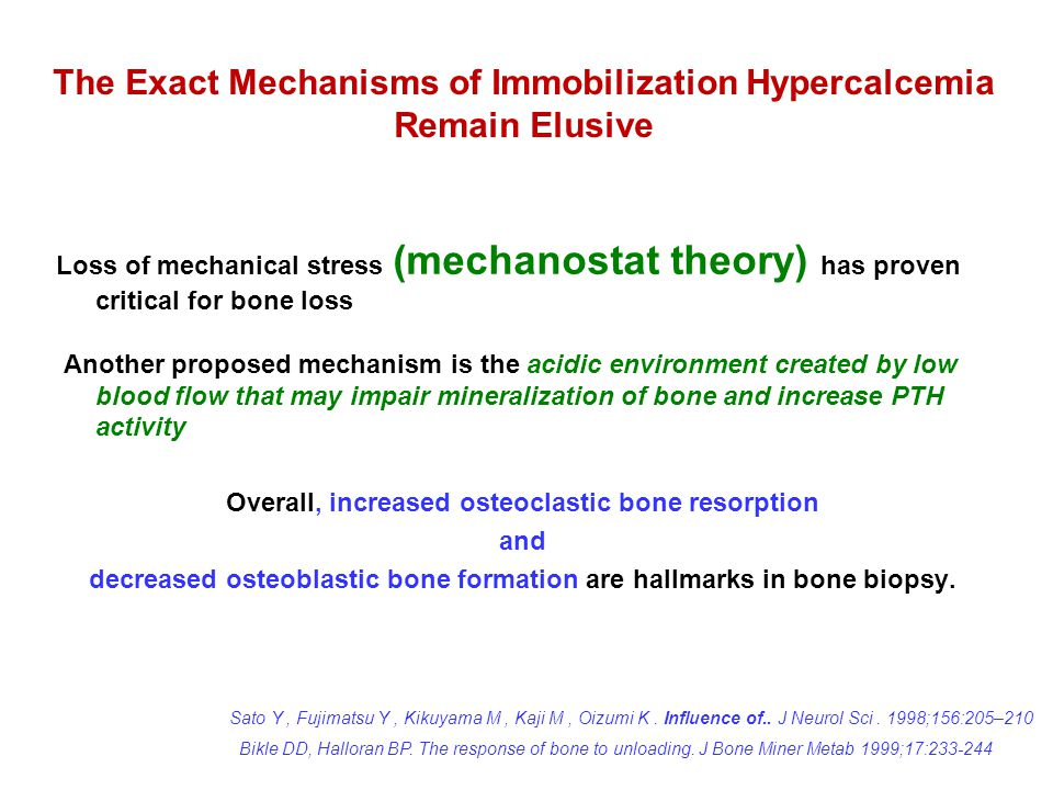 Loss of mechanical stress (mechanostat theory) has proven critical for bone loss Another proposed mechanism is the acidic environment created by low blood flow that may impair mineralization of bone and increase PTH activity Overall, increased osteoclastic bone resorption and decreased osteoblastic bone formation are hallmarks in bone biopsy.
