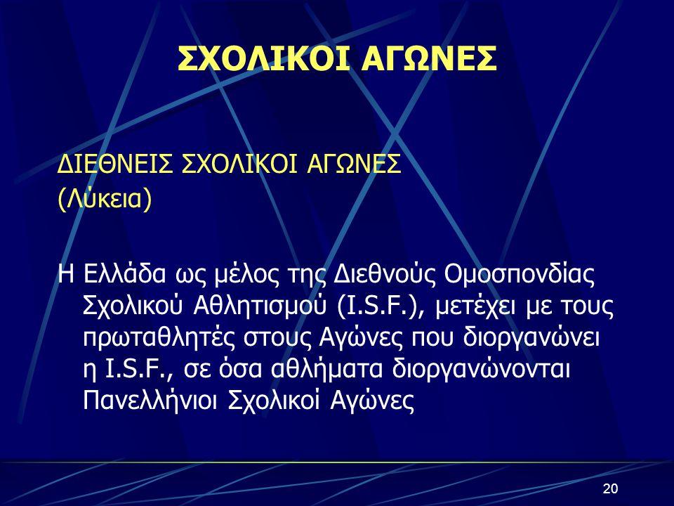 ΣΧΟΛΙΚΟΙ ΑΓΩΝΕΣ ΔΙΕΘΝΕΙΣ ΣΧΟΛΙΚΟΙ ΑΓΩΝΕΣ (Λύκεια) Η Ελλάδα ως μέλος της Διεθνούς Ομοσπονδίας Σχολικού Αθλητισμού (I.S.F.), μετέχει με τους πρωταθλητές
