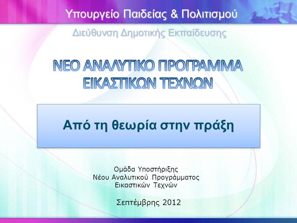 Από τη θεωρία στην πράξη Ομάδα Υποστήριξης Νέου Αναλυτικού Προγράμματος Εικαστικών Τεχνών Σεπτέμβρης 2012 Υπουργείο Παιδείας & Πολιτισμού Υπουργείο Πα