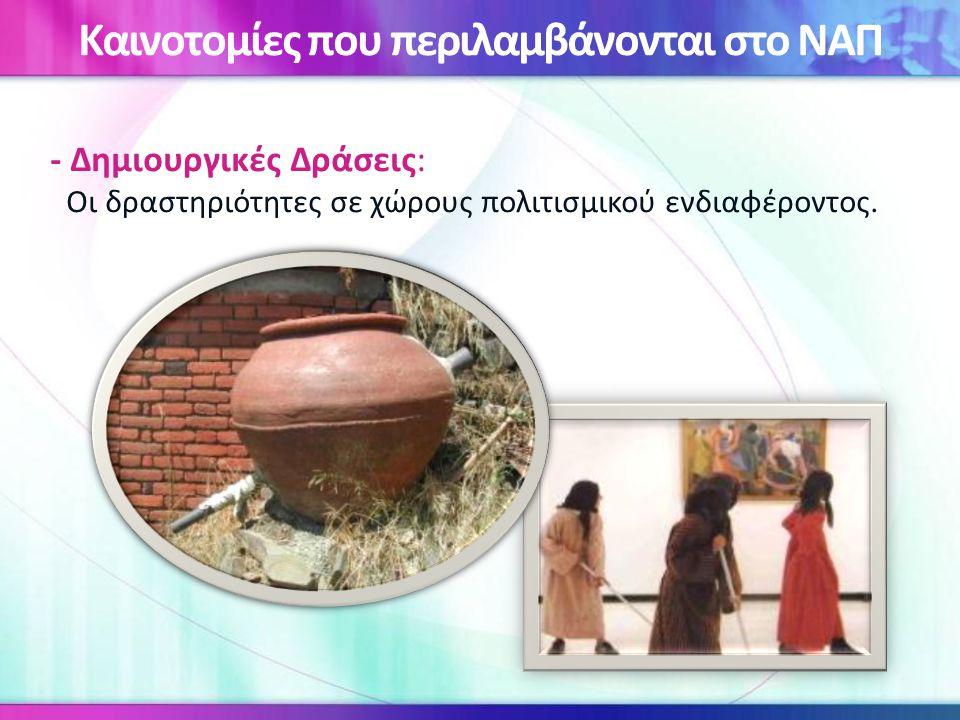 - Δημιουργικές Δράσεις: Οι δραστηριότητες σε χώρους πολιτισμικού ενδιαφέροντος. Καινοτομίες που περιλαμβάνονται στο ΝΑΠ