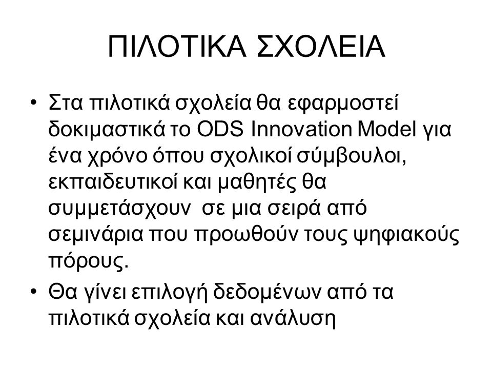 ΠΙΛΟΤΙΚΑ ΣΧΟΛΕΙΑ •Στα πιλοτικά σχολεία θα εφαρμοστεί δοκιμαστικά το ODS Innovation Model για ένα χρόνο όπου σχολικοί σύμβουλοι, εκπαιδευτικοί και μαθη