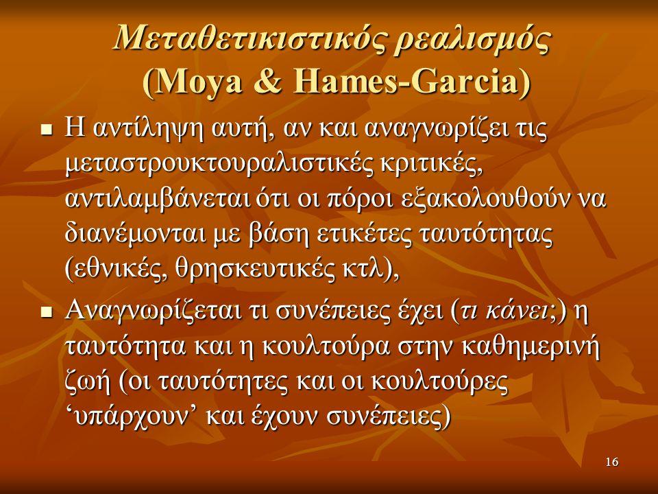 16 Μεταθετικιστικός ρεαλισμός (Moya & Hames-Garcia)  Η αντίληψη αυτή, αν και αναγνωρίζει τις μεταστρουκτουραλιστικές κριτικές, αντιλαμβάνεται ότι οι πόροι εξακολουθούν να διανέμονται με βάση ετικέτες ταυτότητας (εθνικές, θρησκευτικές κτλ),  Αναγνωρίζεται τι συνέπειες έχει (τι κάνει;) η ταυτότητα και η κουλτούρα στην καθημερινή ζωή (οι ταυτότητες και οι κουλτούρες 'υπάρχουν' και έχουν συνέπειες)