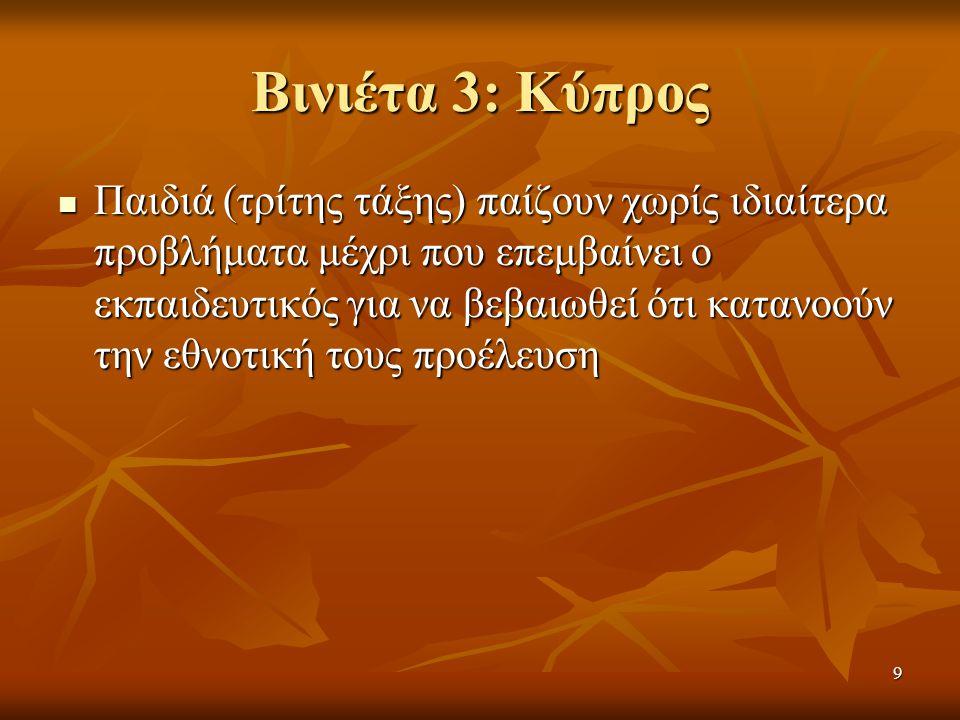 9 Βινιέτα 3: Κύπρος  Παιδιά (τρίτης τάξης) παίζουν χωρίς ιδιαίτερα προβλήματα μέχρι που επεμβαίνει ο εκπαιδευτικός για να βεβαιωθεί ότι κατανοούν την εθνοτική τους προέλευση