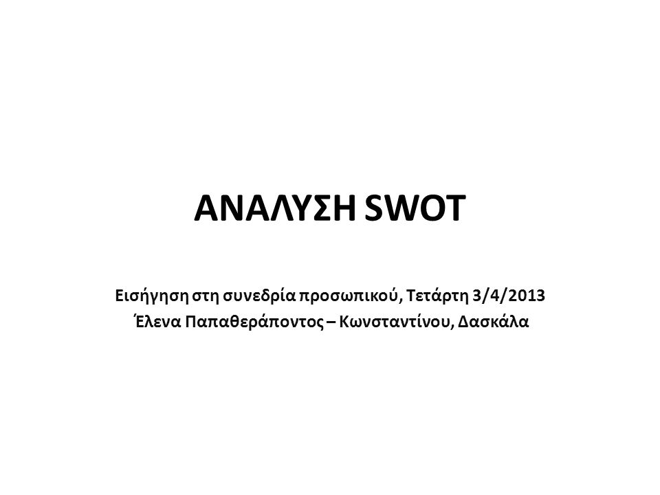 ΑΝΑΛΥΣΗ SWOT Εισήγηση στη συνεδρία προσωπικού, Τετάρτη 3/4/2013 Έλενα Παπαθεράποντος – Κωνσταντίνου, Δασκάλα