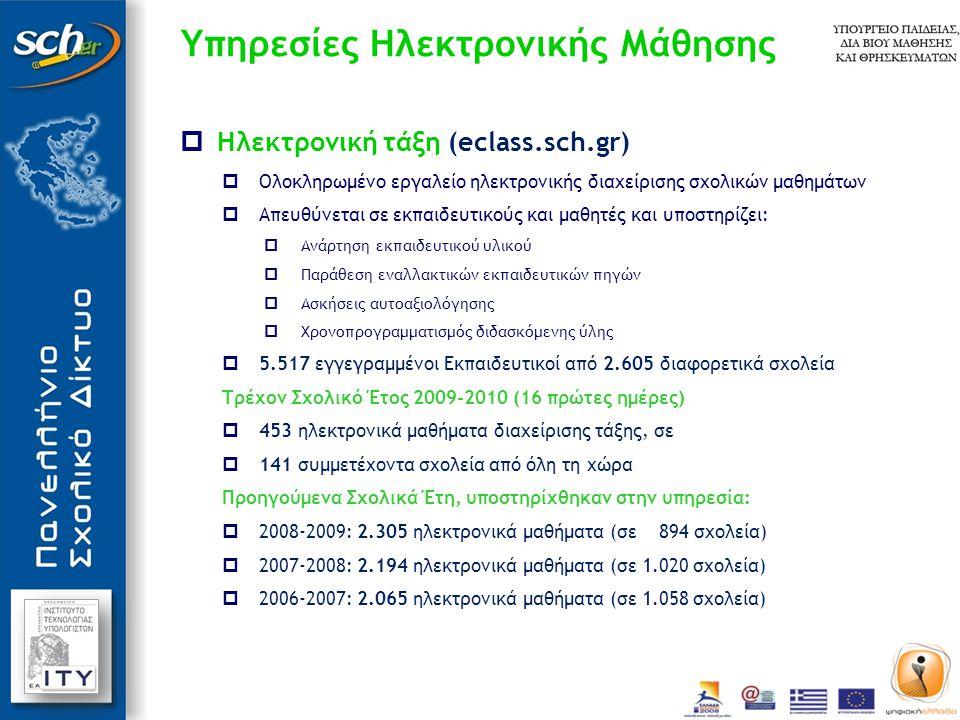  Ηλεκτρονική τάξη (eclass.sch.gr)  Ολοκληρωμένο εργαλείο ηλεκτρονικής διαχείρισης σχολικών μαθημάτων  Απευθύνεται σε εκπαιδευτικούς και μαθητές και υποστηρίζει:  Ανάρτηση εκπαιδευτικού υλικού  Παράθεση εναλλακτικών εκπαιδευτικών πηγών  Ασκήσεις αυτοαξιολόγησης  Χρονοπρογραμματισμός διδασκόμενης ύλης  5.517 εγγεγραμμένοι Εκπαιδευτικοί από 2.605 διαφορετικά σχολεία Τρέχον Σχολικό Έτος 2009-2010 (16 πρώτες ημέρες)  453 ηλεκτρονικά μαθήματα διαχείρισης τάξης, σε  141 συμμετέχοντα σχολεία από όλη τη χώρα Προηγούμενα Σχολικά Έτη, υποστηρίχθηκαν στην υπηρεσία:  2008-2009: 2.305 ηλεκτρονικά μαθήματα (σε 894 σχολεία)  2007-2008: 2.194 ηλεκτρονικά μαθήματα (σε 1.020 σχολεία)  2006-2007: 2.065 ηλεκτρονικά μαθήματα (σε 1.058 σχολεία) Υπηρεσίες Ηλεκτρονικής Μάθησης