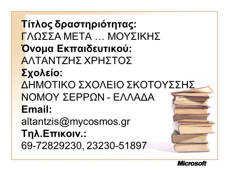 Τίτλος δραστηριότητας: ΓΛΩΣΣΑ ΜΕΤΑ … ΜΟΥΣΙΚΗΣ Όνομα Εκπαιδευτικού: ΑΛΤΑΝΤΖΗΣ ΧΡΗΣΤΟΣ Σχολείο: ΔΗΜΟΤΙΚΟ ΣΧΟΛΕΙΟ ΣΚΟΤΟΥΣΣΗΣ ΝΟΜΟΥ ΣΕΡΡΩΝ - ΕΛΛΑΔΑ Email: altantzis@mycosmos.gr Τηλ.Επικοιν.: 69-72829230, 23230-51897