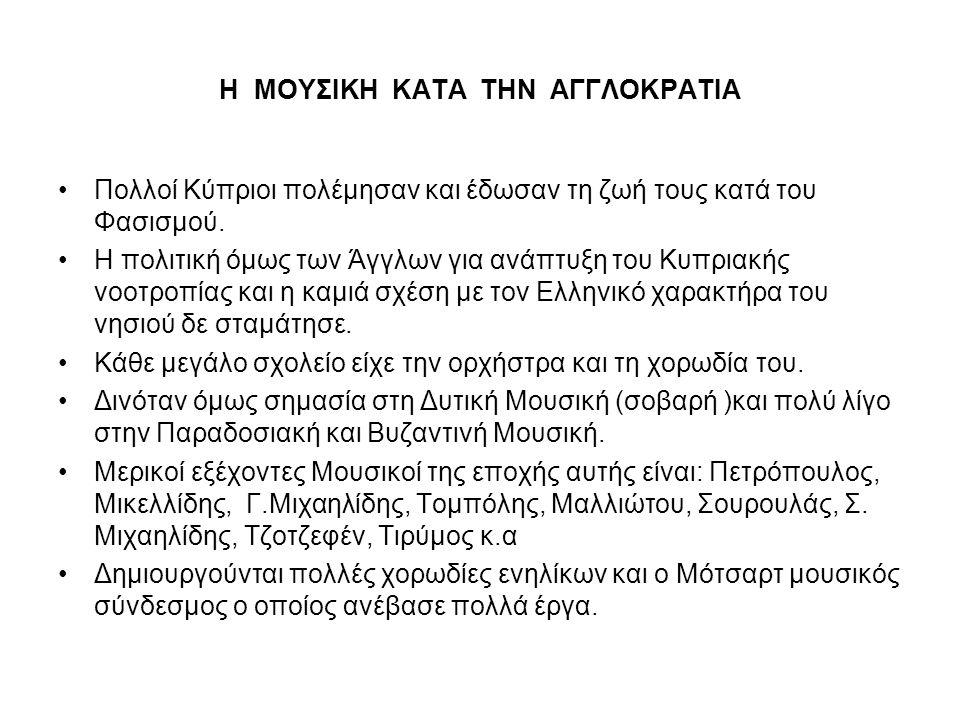 Η ΜΟΥΣΙΚΗ ΚΑΤΑ ΤΗΝ ΑΓΓΛΟΚΡΑΤΙΑ •Πολλοί Κύπριοι πολέμησαν και έδωσαν τη ζωή τους κατά του Φασισμού. •Η πολιτική όμως των Άγγλων για ανάπτυξη του Κυπρια