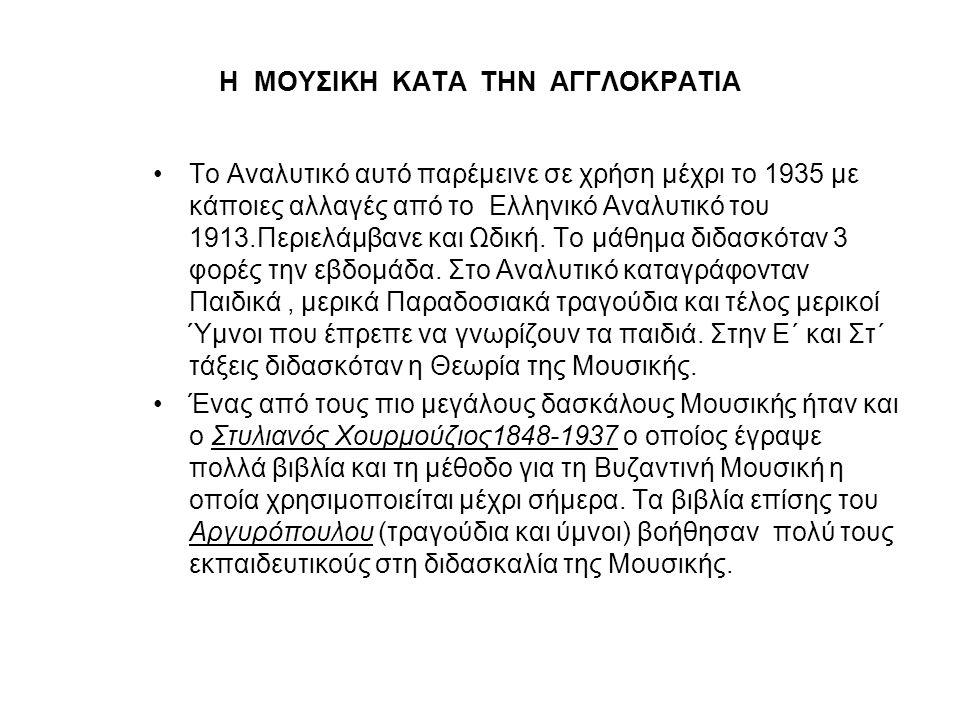 Η ΜΟΥΣΙΚΗ ΚΑΤΑ ΤΗΝ ΑΓΓΛΟΚΡΑΤΙΑ •Το Αναλυτικό αυτό παρέμεινε σε χρήση μέχρι το 1935 με κάποιες αλλαγές από το Ελληνικό Αναλυτικό του 1913.Περιελάμβανε