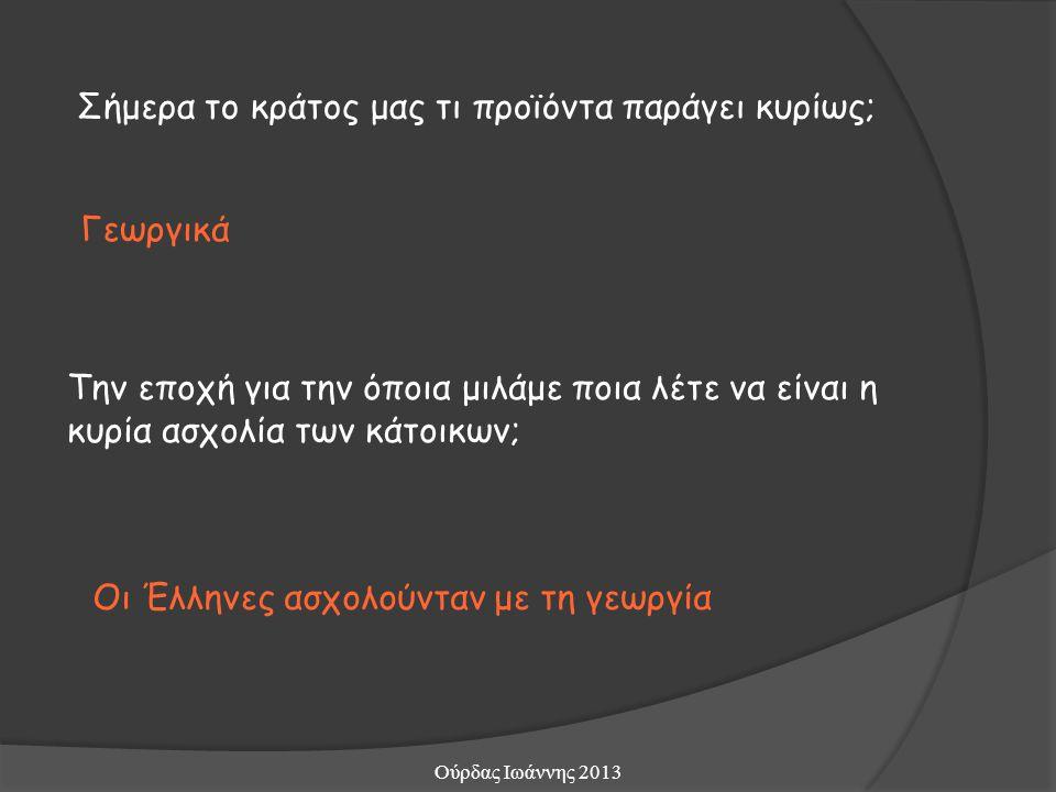 Σήμερα το κράτος μας τι προϊόντα παράγει κυρίως; Γεωργικά Την εποχή για την όποια μιλάμε ποια λέτε να είναι η κυρία ασχολία των κάτοικων; Οι Έλληνες ασχολούνταν με τη γεωργία Ούρδας Ιωάννης 2013