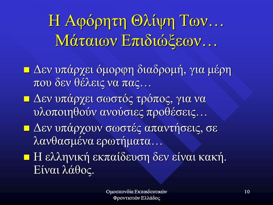Ομοσπονδία Εκπαιδευτικών Φροντιστών Ελλάδος 10 Η Αφόρητη Θλίψη Των… Μάταιων Επιδιώξεων…  Δεν υπάρχει όμορφη διαδρομή, για μέρη που δεν θέλεις να πας…  Δεν υπάρχει σωστός τρόπος, για να υλοποιηθούν ανούσιες προθέσεις…  Δεν υπάρχουν σωστές απαντήσεις, σε λανθασμένα ερωτήματα…  Η ελληνική εκπαίδευση δεν είναι κακή.