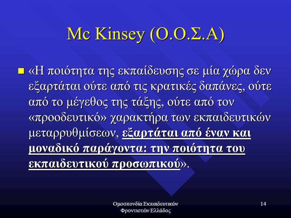 Ομοσπονδία Εκπαιδευτικών Φροντιστών Ελλάδος 14 Mc Kinsey (Ο.Ο.Σ.Α)  «Η ποιότητα της εκπαίδευσης σε μία χώρα δεν εξαρτάται ούτε από τις κρατικές δαπάνες, ούτε από το μέγεθος της τάξης, ούτε από τον «προοδευτικό» χαρακτήρα των εκπαιδευτικών μεταρρυθμίσεων, εξαρτάται από έναν και μοναδικό παράγοντα: την ποιότητα του εκπαιδευτικού προσωπικού».