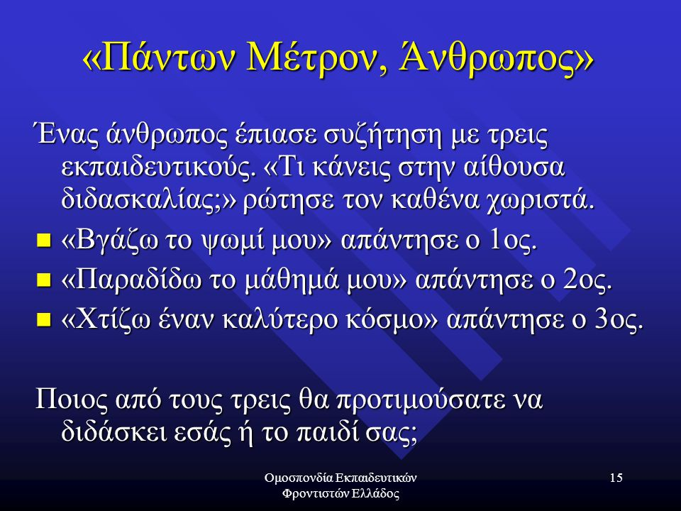 Ομοσπονδία Εκπαιδευτικών Φροντιστών Ελλάδος 15 «Πάντων Μέτρον, Άνθρωπος» Ένας άνθρωπος έπιασε συζήτηση με τρεις εκπαιδευτικούς.