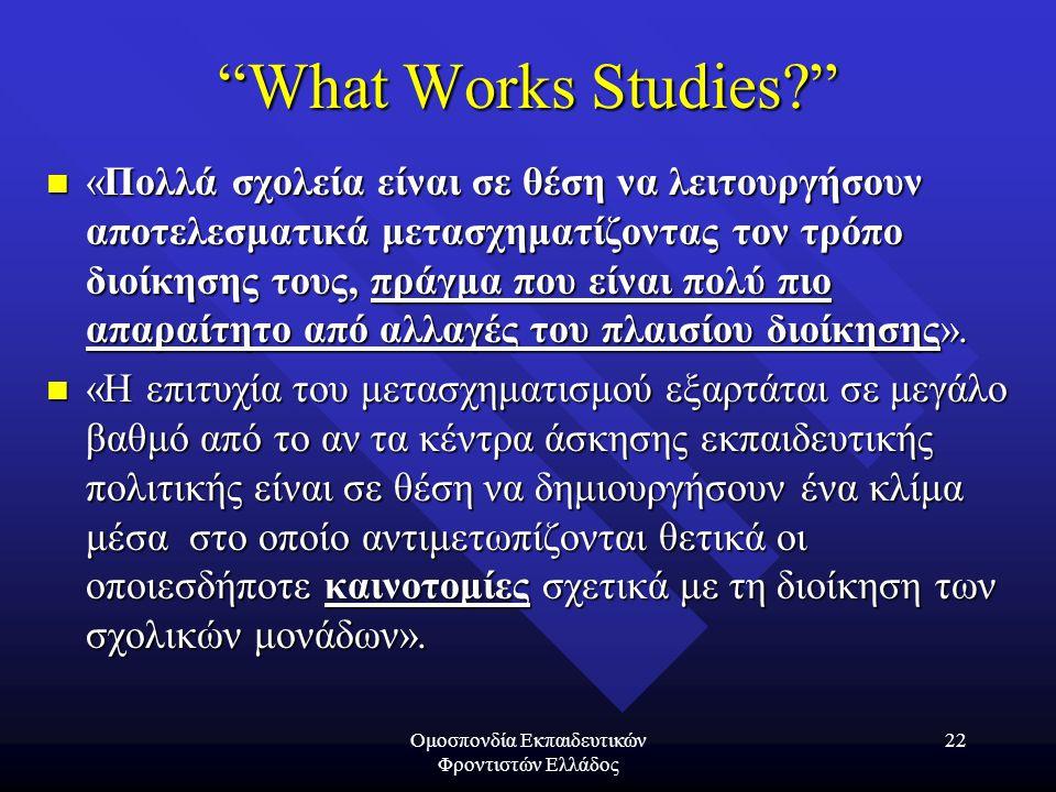Ομοσπονδία Εκπαιδευτικών Φροντιστών Ελλάδος 22 What Works Studies?  «Πολλά σχολεία είναι σε θέση να λειτουργήσουν αποτελεσματικά μετασχηματίζοντας τον τρόπο διοίκησης τους, πράγμα που είναι πολύ πιο απαραίτητο από αλλαγές του πλαισίου διοίκησης».
