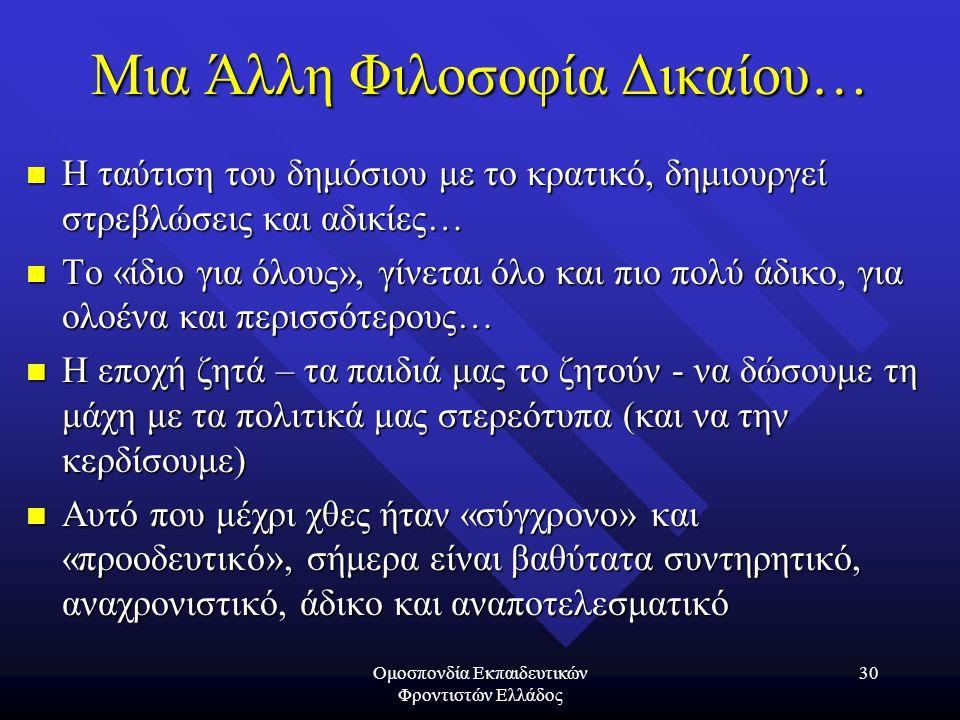 Ομοσπονδία Εκπαιδευτικών Φροντιστών Ελλάδος 30 Μια Άλλη Φιλοσοφία Δικαίου…  Η ταύτιση του δημόσιου με το κρατικό, δημιουργεί στρεβλώσεις και αδικίες…  Το «ίδιο για όλους», γίνεται όλο και πιο πολύ άδικο, για ολοένα και περισσότερους…  Η εποχή ζητά – τα παιδιά μας το ζητούν - να δώσουμε τη μάχη με τα πολιτικά μας στερεότυπα (και να την κερδίσουμε)  Αυτό που μέχρι χθες ήταν «σύγχρονο» και «προοδευτικό», σήμερα είναι βαθύτατα συντηρητικό, αναχρονιστικό, άδικο και αναποτελεσματικό