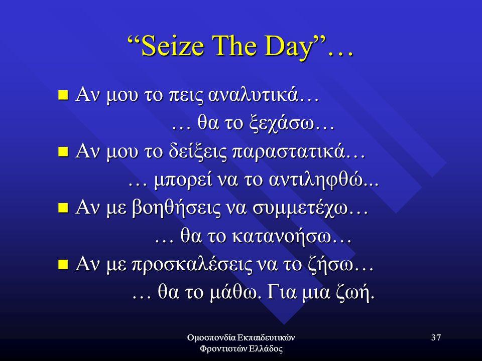Ομοσπονδία Εκπαιδευτικών Φροντιστών Ελλάδος 37 Seize The Day …  Αν μου το πεις αναλυτικά… … θα το ξεχάσω…  Αν μου το δείξεις παραστατικά… … μπορεί να το αντιληφθώ...