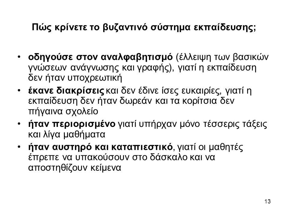 13 Πώς κρίνετε το βυζαντινό σύστημα εκπαίδευσης; •οδηγούσε στον αναλφαβητισμό (έλλειψη των βασικών γνώσεων ανάγνωσης και γραφής), γιατί η εκπαίδευση δ