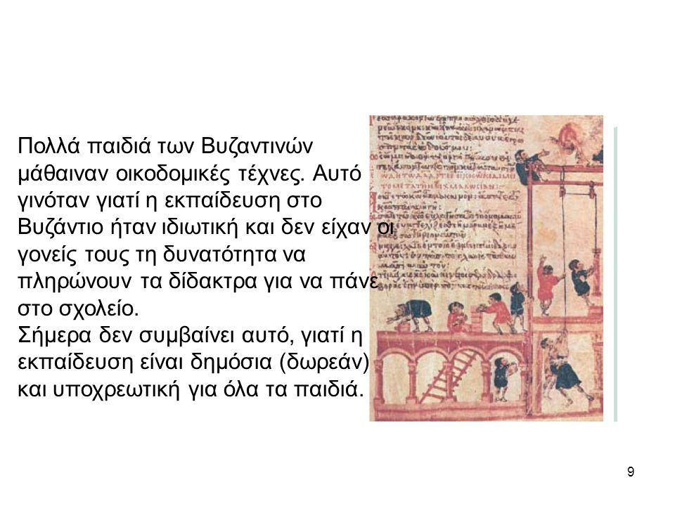9 Πολλά παιδιά των Βυζαντινών μάθαιναν οικοδομικές τέχνες. Αυτό γινόταν γιατί η εκπαίδευση στο Βυζάντιο ήταν ιδιωτική και δεν είχαν οι γονείς τους τη