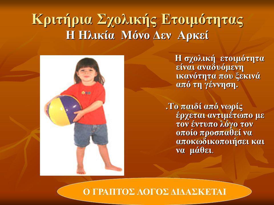 Κριτήρια Σχολικής Ετοιμότητας  Φυσική Υγεία - Διατροφή  Γλωσσική Επάρκεια Σωστή Άρθρωση, Λεξιλόγιο, Χρήση- σημασία λέξεων, Δομή προτάσεων, Φωνολογική Επίγνωση Σωστή Άρθρωση, Λεξιλόγιο, Χρήση- σημασία λέξεων, Δομή προτάσεων, Φωνολογική Επίγνωση  Συναισθηματική Ωριμότητα (Κοινωνικότητα,Προσαρμοστικότητα, Υπακοή σε Κανόνες)  Γνωστική Ικανότητα (Κρίση, Σύνθετη Σκέψη, Συλλογισμός )  Οπτικοκινητική αντίληψη ( Αναγνώριση Γραμμάτων/Γραφή)  Έλεγχος προσοχής  Κίνητρα για μάθηση  Αυτοεξυπηρέτηση