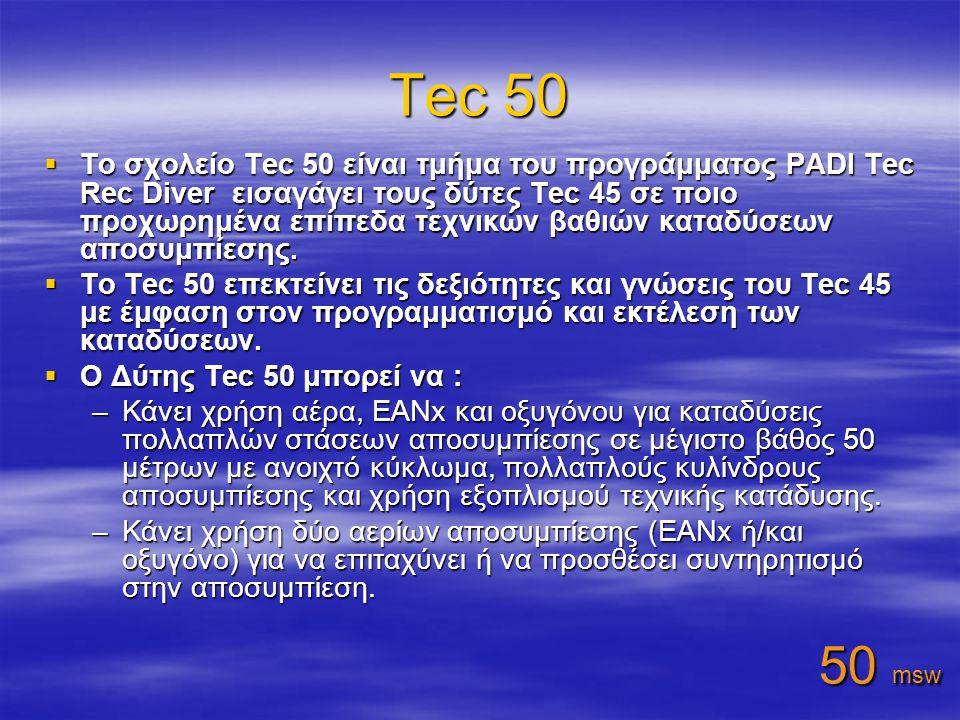 Tec 50  To σχολείο Tec 50 είναι τμήμα του προγράμματος PADI Tec Rec Diver εισαγάγει τους δύτες Tec 45 σε ποιο προχωρημένα επίπεδα τεχνικών βαθιών καταδύσεων αποσυμπίεσης.