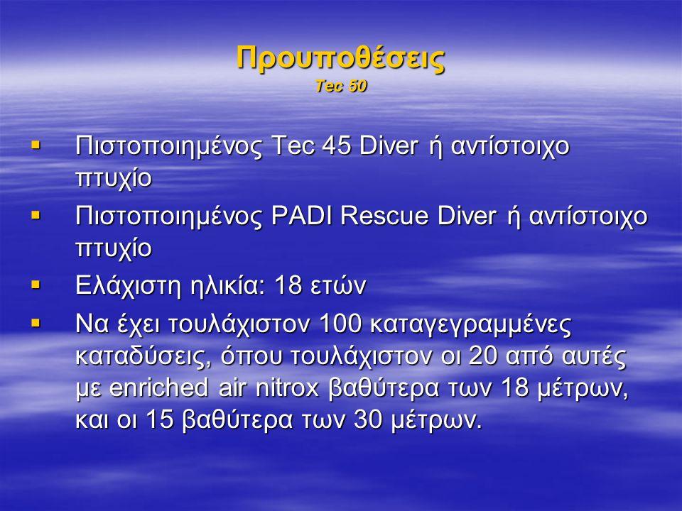 Προυποθέσεις Tec 50  Πιστοποιημένος Tec 45 Diver ή αντίστοιχο πτυχίο  Πιστοποιημένος PADI Rescue Diver ή αντίστοιχο πτυχίο  Ελάχιστη ηλικία: 18 ετών  Να έχει τουλάχιστον 100 καταγεγραμμένες καταδύσεις, όπου τουλάχιστον οι 20 από αυτές με enriched air nitrox βαθύτερα των 18 μέτρων, και οι 15 βαθύτερα των 30 μέτρων.