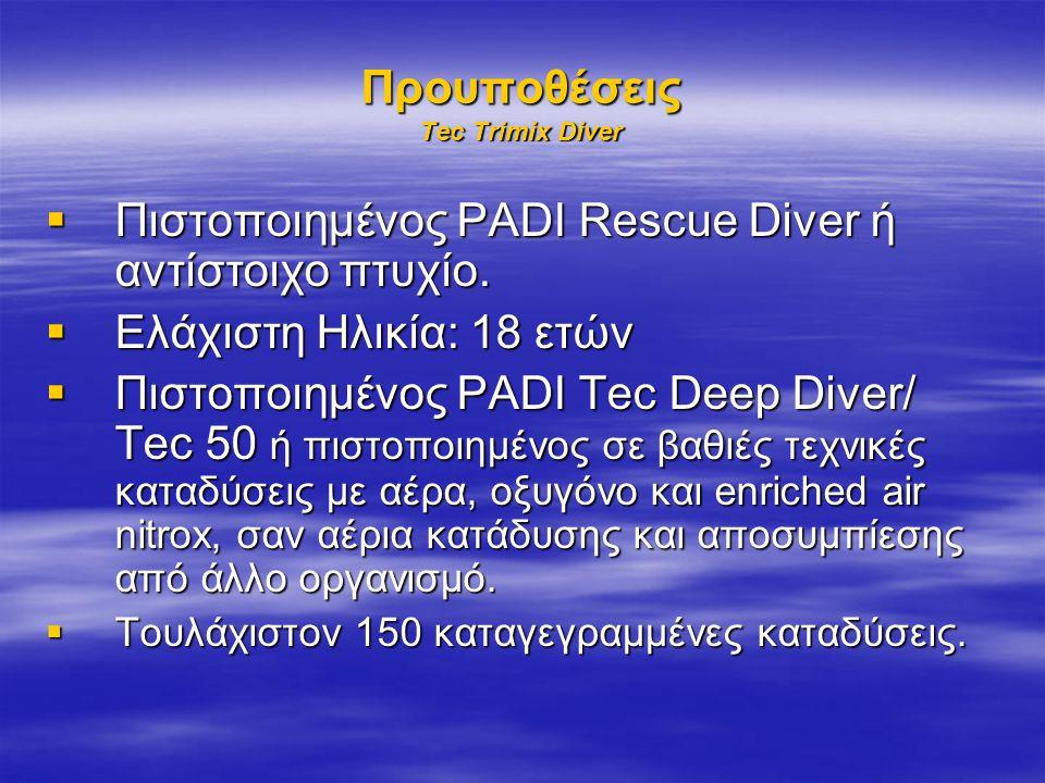 Προυποθέσεις Tec Trimix Diver  Πιστοποιημένος PADI Rescue Diver ή αντίστοιχο πτυχίο.