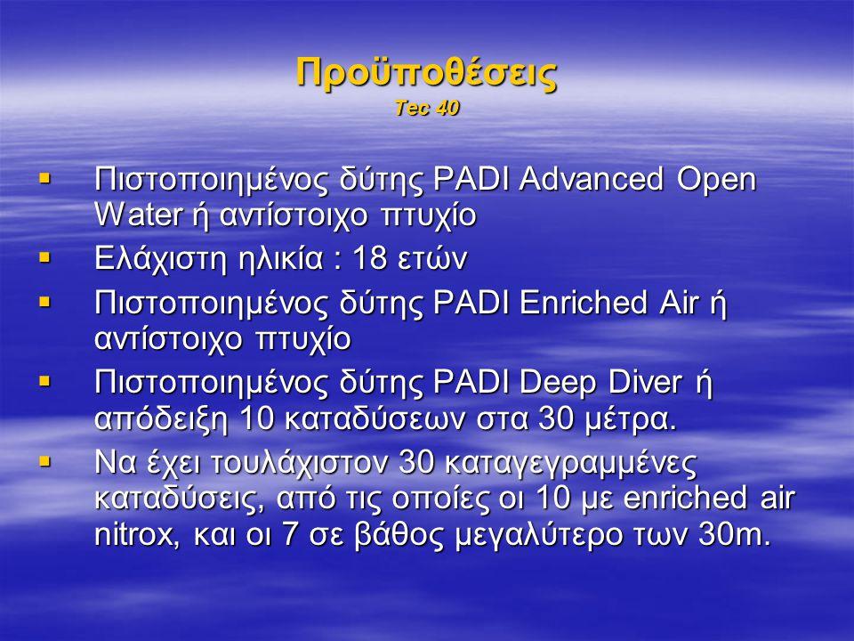 Προϋποθέσεις Tec 40  Πιστοποιημένος δύτης PADI Advanced Open Water ή αντίστοιχο πτυχίο  Ελάχιστη ηλικία : 18 ετών  Πιστοποιημένος δύτης PADI Enriched Air ή αντίστοιχο πτυχίο  Πιστοποιημένος δύτης PADI Deep Diver ή απόδειξη 10 καταδύσεων στα 30 μέτρα.