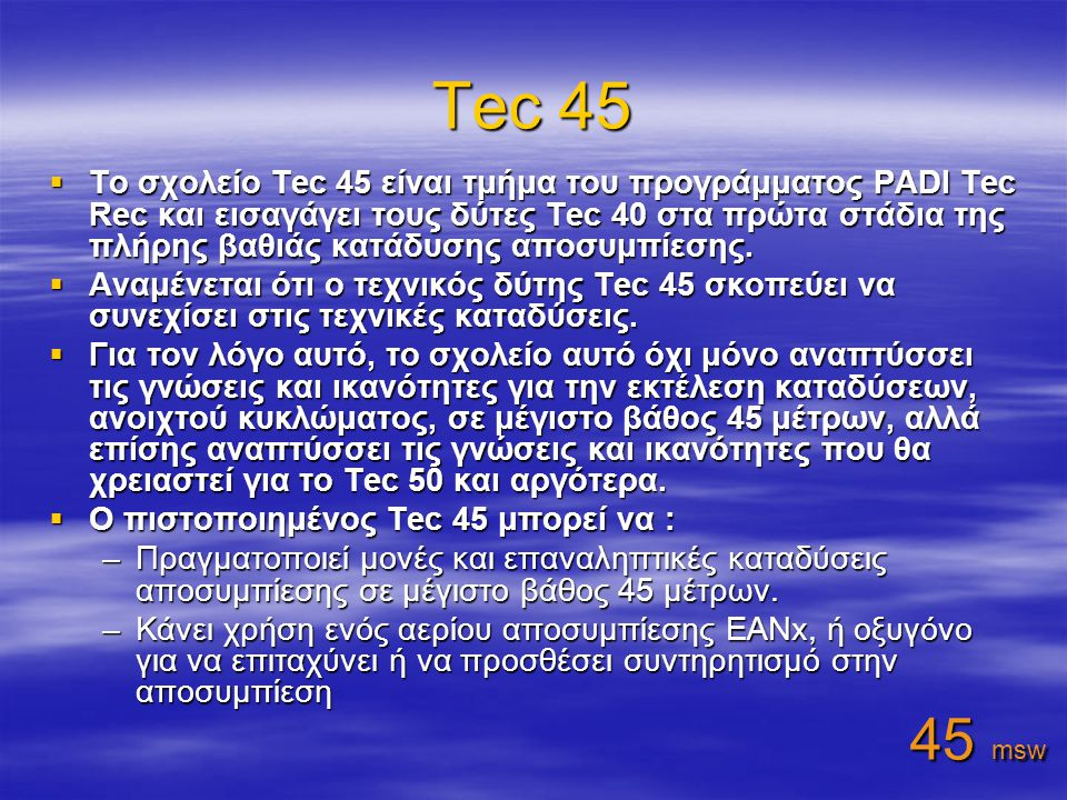 Tec 45  Το σχολείο Tec 45 είναι τμήμα του προγράμματος PADI Tec Rec και εισαγάγει τους δύτες Tec 40 στα πρώτα στάδια της πλήρης βαθιάς κατάδυσης αποσυμπίεσης.