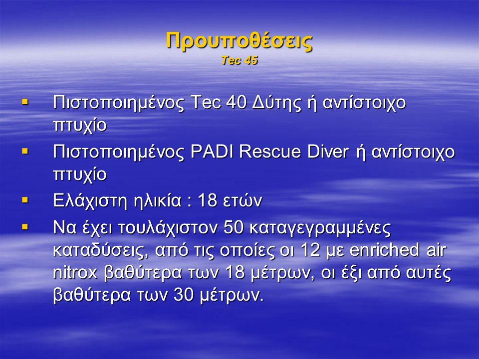 Προυποθέσεις Tec 45  Πιστοποιημένος Tec 40 Δύτης ή αντίστοιχο πτυχίο  Πιστοποιημένος PADI Rescue Diver ή αντίστοιχο πτυχίο  Ελάχιστη ηλικία : 18 ετών  Να έχει τουλάχιστον 50 καταγεγραμμένες καταδύσεις, από τις οποίες οι 12 με enriched air nitrox βαθύτερα των 18 μέτρων, οι έξι από αυτές βαθύτερα των 30 μέτρων.