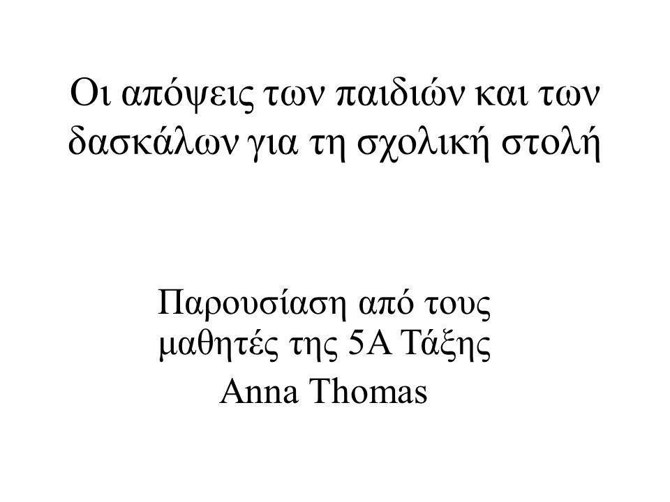 Παρουσίαση από τους μαθητές της 5Α Τάξης Anna Thomas Οι απόψεις των παιδιών και των δασκάλων για τη σχολική στολή
