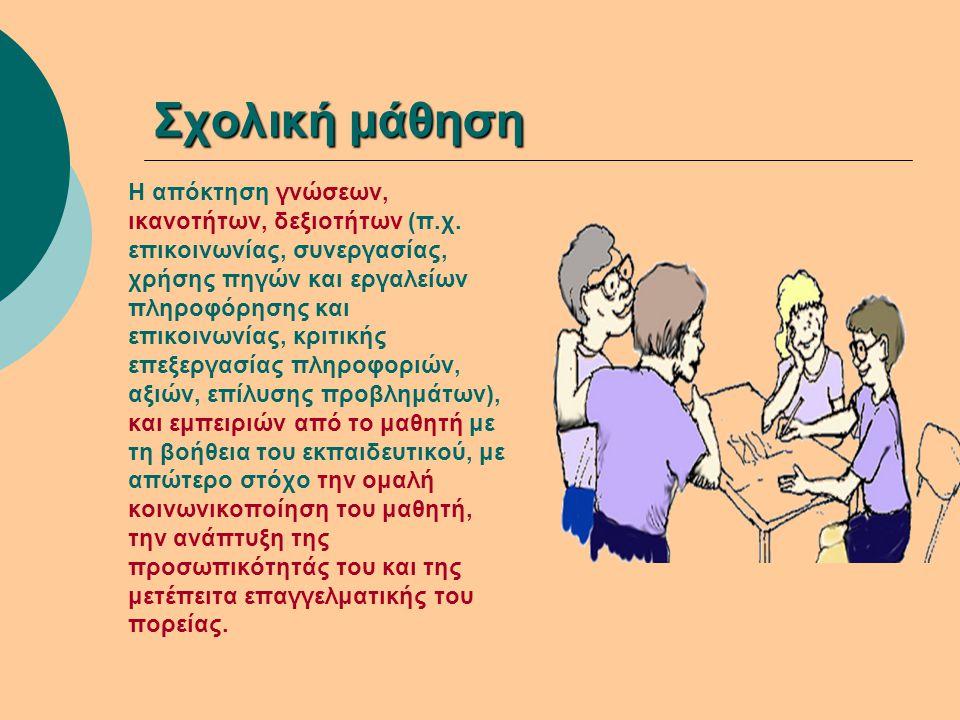 Σχολική μάθηση Η απόκτηση γνώσεων, ικανοτήτων, δεξιοτήτων (π.χ. επικοινωνίας, συνεργασίας, χρήσης πηγών και εργαλείων πληροφόρησης και επικοινωνίας, κ