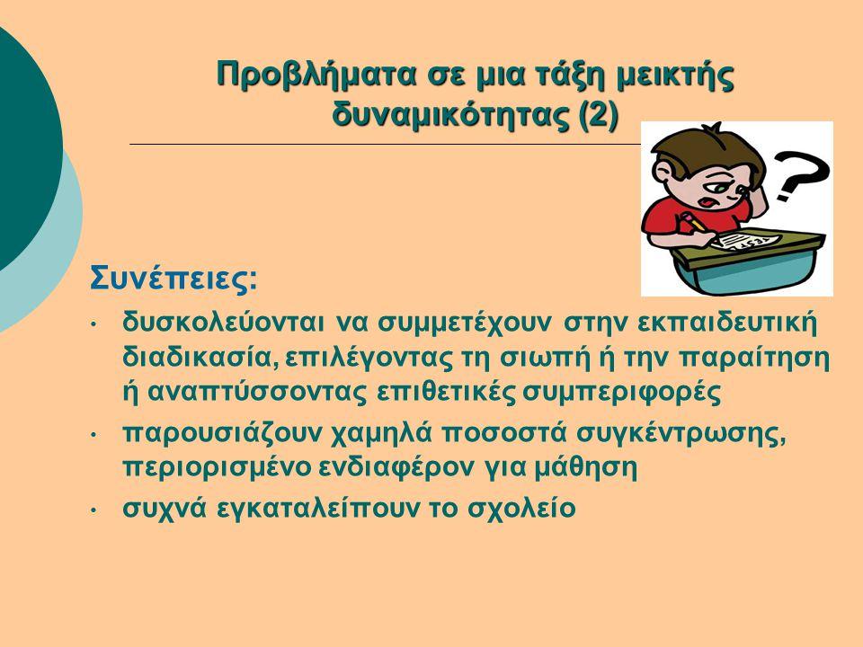 Προβλήματα σε μια τάξη μεικτής δυναμικότητας (2) Συνέπειες: • δυσκολεύονται να συμμετέχουν στην εκπαιδευτική διαδικασία, επιλέγοντας τη σιωπή ή την πα
