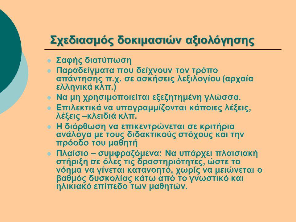 Σχεδιασμός δοκιμασιών αξιολόγησης  Σαφής διατύπωση  Παραδείγματα που δείχνουν τον τρόπο απάντησης π.χ. σε ασκήσεις λεξιλογίου (αρχαία ελληνικά κλπ.)