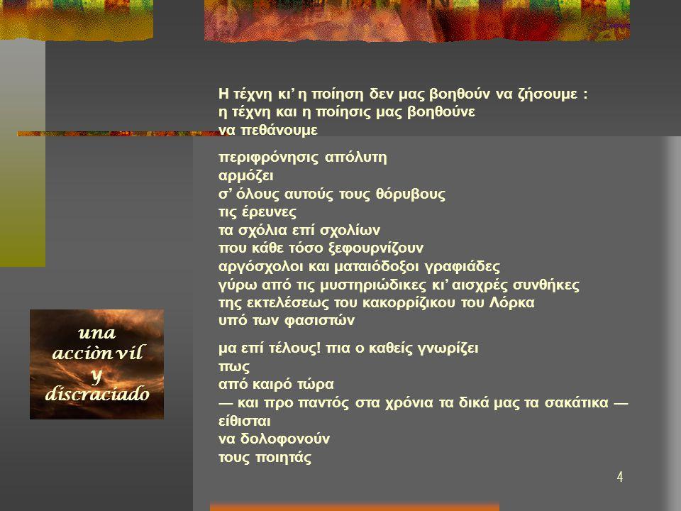 5 Νέα περί του θανάτου του ισπανού ποιητού Φεντερίκο Γκαρθία Λόρκα στις 19 Αυγούστου 1936 μέσα στο χαντάκι του Καμίνο Ντε Λα Φουέντε H τέχνη κι' η ποίηση δεν μας βοηθούν να ζήσουμε : η τέχνη και η ποίησις μας βοηθούνε να πεθάνουμε περιφρόνησις απόλυτη αρμόζει σ' όλους αυτούς τους θόρυβους τις έρευνες τα σχόλια επί σχολίων που κάθε τόσο ξεφουρνίζουν αργόσχολοι και ματαιόδοξοι γραφιάδες γύρω από τις μυστηριώδικες κι' αισχρές συνθήκες της εκτελέσεως του κακορρίζικου του Λόρκα υπό των φασιστών μα επί τέλους.
