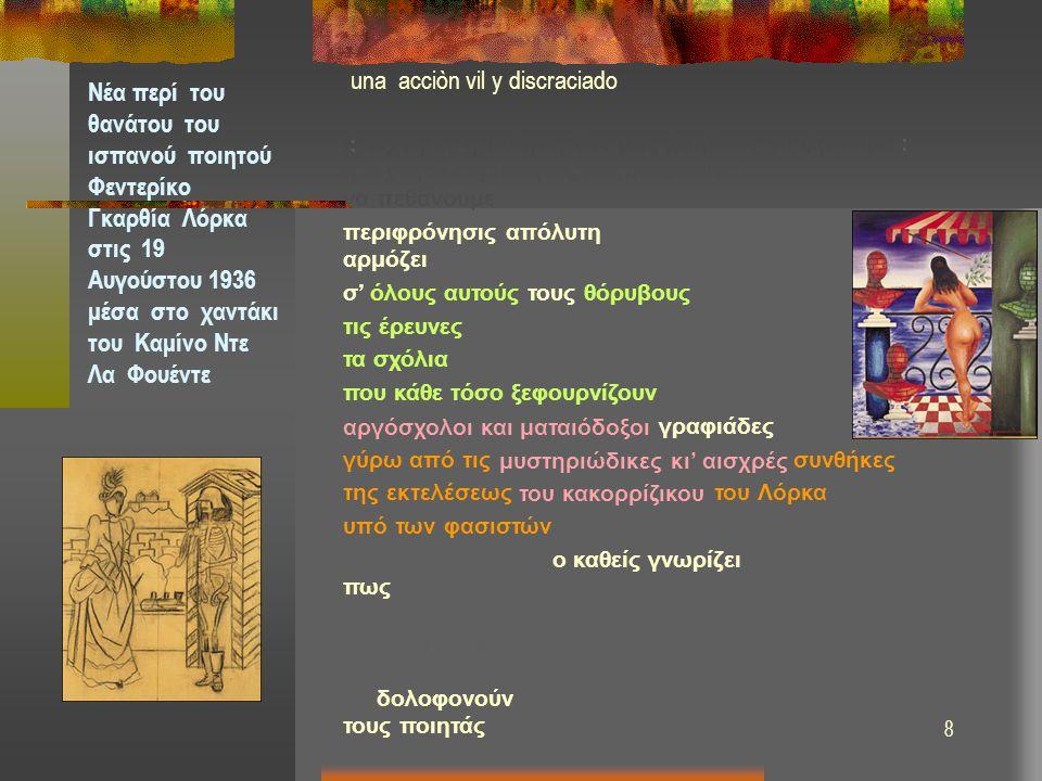 9 una acciòn vil y discraciado Νέα περί του θανάτου του ισπανού ποιητού Φεντερίκο Γκαρθία Λόρκα στις 19 Αυγούστου 1936 μέσα στο χαντάκι του Καμίνο Ντε Λα Φουέντε H τέχνη κι' η ποίηση δεν μας βοηθούν να ζήσουμε : η τέχνη και η ποίησις μας βοηθούνε να πεθάνουμε περιφρόνησις απόλυτη αρμόζει σ' όλους αυτούς τους θόρυβους τις έρευνες τα σχόλια επί σχολίων που κάθε τόσο ξεφουρνίζουν αργόσχολοι και ματαιόδοξοι γραφιάδες γύρω από τις μυστηριώδικες κι' αισχρές συνθήκες της εκτελέσεως του κακορρίζικου του Λόρκα υπό των φασιστών μα επί τέλους.