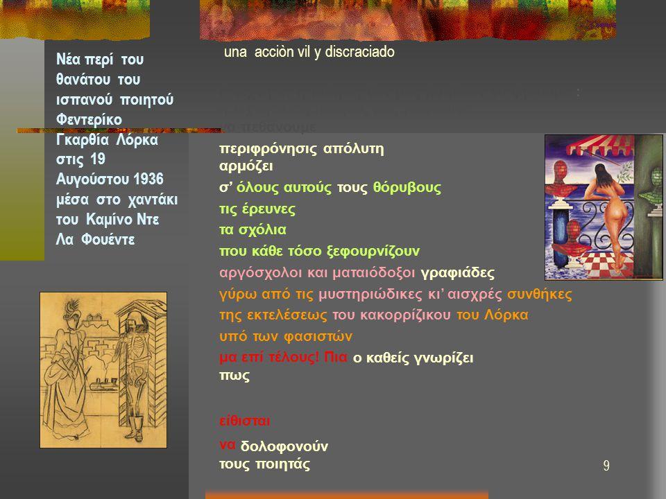 10 una acciòn vil y discraciado Νέα περί του θανάτου του ισπανού ποιητού Φεντερίκο Γκαρθία Λόρκα στις 19 Αυγούστου 1936 μέσα στο χαντάκι του Καμίνο Ντε Λα Φουέντε H τέχνη κι' η ποίηση δεν μας βοηθούν να ζήσουμε : η τέχνη και η ποίησις μας βοηθούνε να πεθάνουμε περιφρόνησις απόλυτη αρμόζει σ' όλους αυτούς τους θόρυβους τις έρευνες τα σχόλια επί σχολίων που κάθε τόσο ξεφουρνίζουν αργόσχολοι και ματαιόδοξοι γραφιάδες γύρω από τις μυστηριώδικες κι' αισχρές συνθήκες της εκτελέσεως του κακορρίζικου του Λόρκα υπό των φασιστών μα επί τέλους.