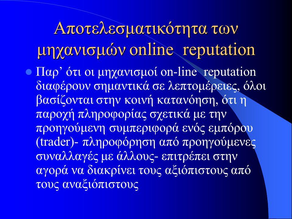 Αποτελεσματικότητα των μηχανισμών online reputation  Παρ' ότι οι μηχανισμοί on-line reputation διαφέρουν σημαντικά σε λεπτομέρειες, όλοι βασίζονται στην κοινή κατανόηση, ότι η παροχή πληροφορίας σχετικά με την προηγούμενη συμπεριφορά ενός εμπόρου (trader)- πληροφόρηση από προηγούμενες συναλλαγές με άλλους- επιτρέπει στην αγορά να διακρίνει τους αξιόπιστους από τους αναξιόπιστους