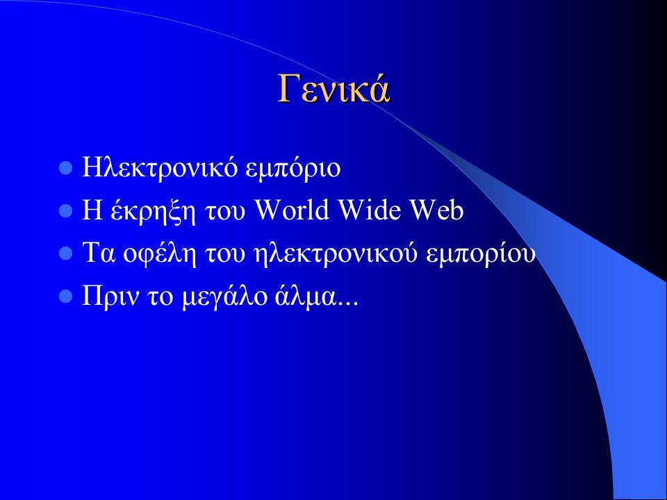 Γενικά  Ηλεκτρονικό εμπόριο  Η έκρηξη του World Wide Web  Τα οφέλη του ηλεκτρονικού εμπορίου  Πριν το μεγάλο άλμα...