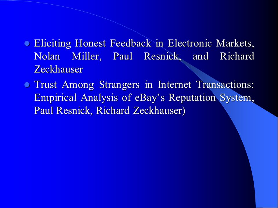  Eliciting Honest Feedback in Electronic Markets, Nolan Miller, Paul Resnick, and Richard Zeckhauser  Trust Among Strangers in Internet Transactions: Empirical Analysis of eBay's Reputation System, Paul Resnick, Richard Zeckhauser)