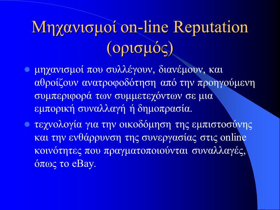 Μηχανισμοί on-line Reputation (ορισμός)  μηχανισμοί που συλλέγουν, διανέμουν, και αθροίζουν ανατροφοδότηση από την προηγούμενη συμπεριφορά των συμμετεχόντων σε μια εμπορική συναλλαγή ή δημοπρασία.