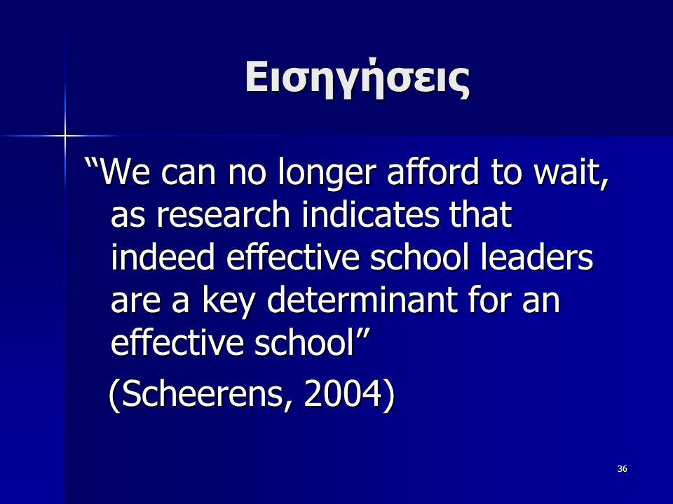 36 Εισηγήσεις We can no longer afford to wait, as research indicates that indeed effective school leaders are a key determinant for an effective school (Scheerens, 2004) (Scheerens, 2004)