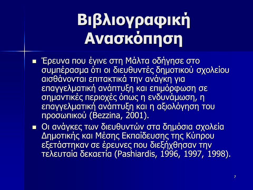 7 Βιβλιογραφική Ανασκόπηση  Έρευνα που έγινε στη Μάλτα οδήγησε στο συμπέρασμα ότι οι διευθυντές δημοτικού σχολείου αισθάνονται επιτακτικά την ανάγκη για επαγγελματική ανάπτυξη και επιμόρφωση σε σημαντικές περιοχές όπως η ενδυνάμωση, η επαγγελματική ανάπτυξη και η αξιολόγηση του προσωπικού (Bezzina, 2001).