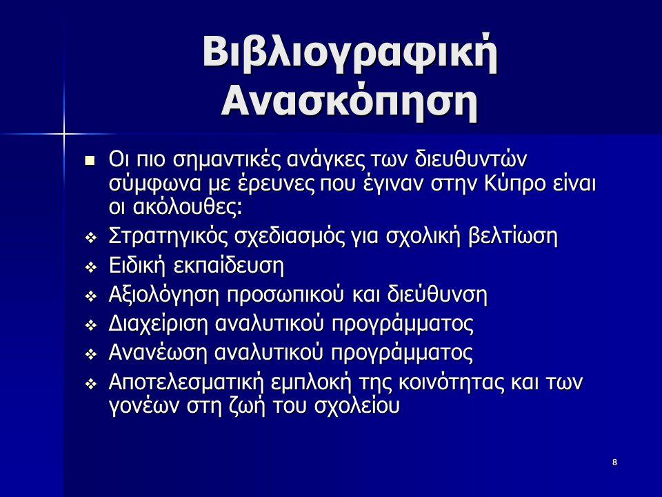 8 Βιβλιογραφική Ανασκόπηση  Οι πιο σημαντικές ανάγκες των διευθυντών σύμφωνα με έρευνες που έγιναν στην Κύπρο είναι οι ακόλουθες:  Στρατηγικός σχεδιασμός για σχολική βελτίωση  Ειδική εκπαίδευση  Αξιολόγηση προσωπικού και διεύθυνση  Διαχείριση αναλυτικού προγράμματος  Ανανέωση αναλυτικού προγράμματος  Αποτελεσματική εμπλοκή της κοινότητας και των γονέων στη ζωή του σχολείου