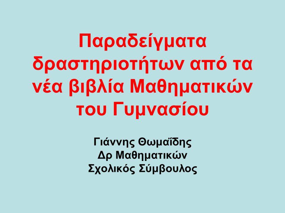 Παραδείγματα δραστηριοτήτων από τα νέα βιβλία Μαθηματικών του Γυμνασίου Γιάννης Θωμαΐδης Δρ Μαθηματικών Σχολικός Σύμβουλος