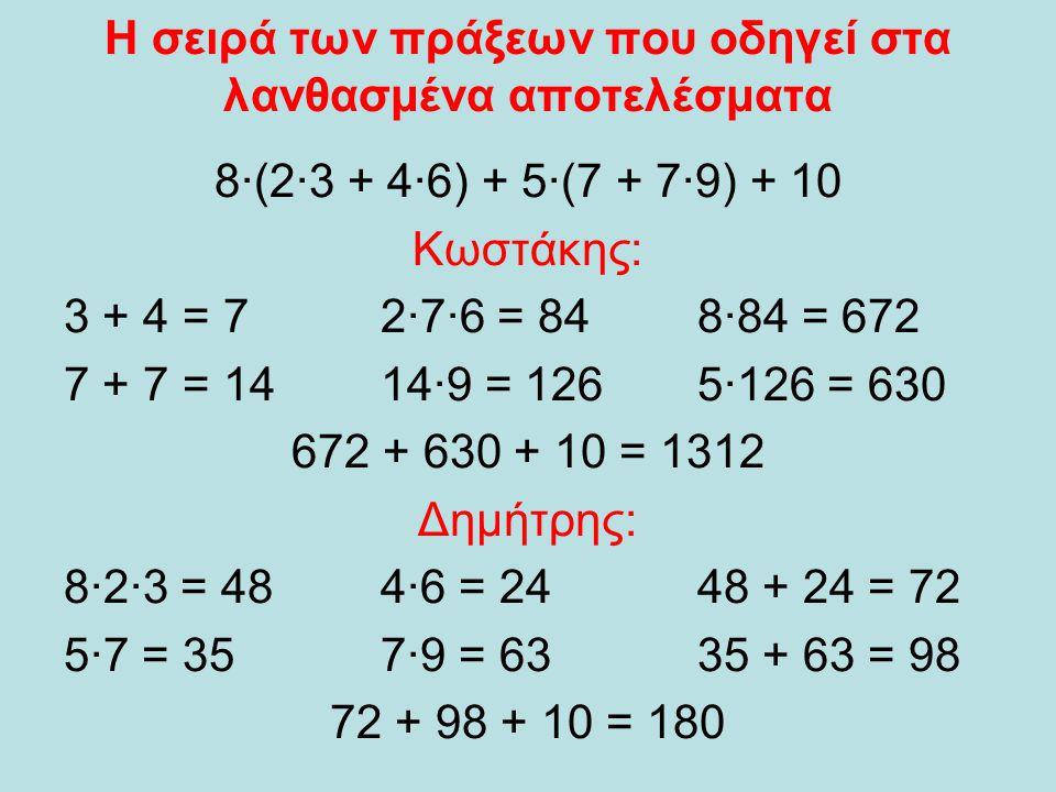Η σειρά των πράξεων που οδηγεί στα λανθασμένα αποτελέσματα 8·(2·3 + 4·6) + 5·(7 + 7·9) + 10 Κωστάκης: 3 + 4 = 72·7·6 = 848·84 = 672 7 + 7 = 1414·9 = 1265·126 = 630 672 + 630 + 10 = 1312 Δημήτρης: 8·2·3 = 484·6 = 2448 + 24 = 72 5·7 = 357·9 = 6335 + 63 = 98 72 + 98 + 10 = 180