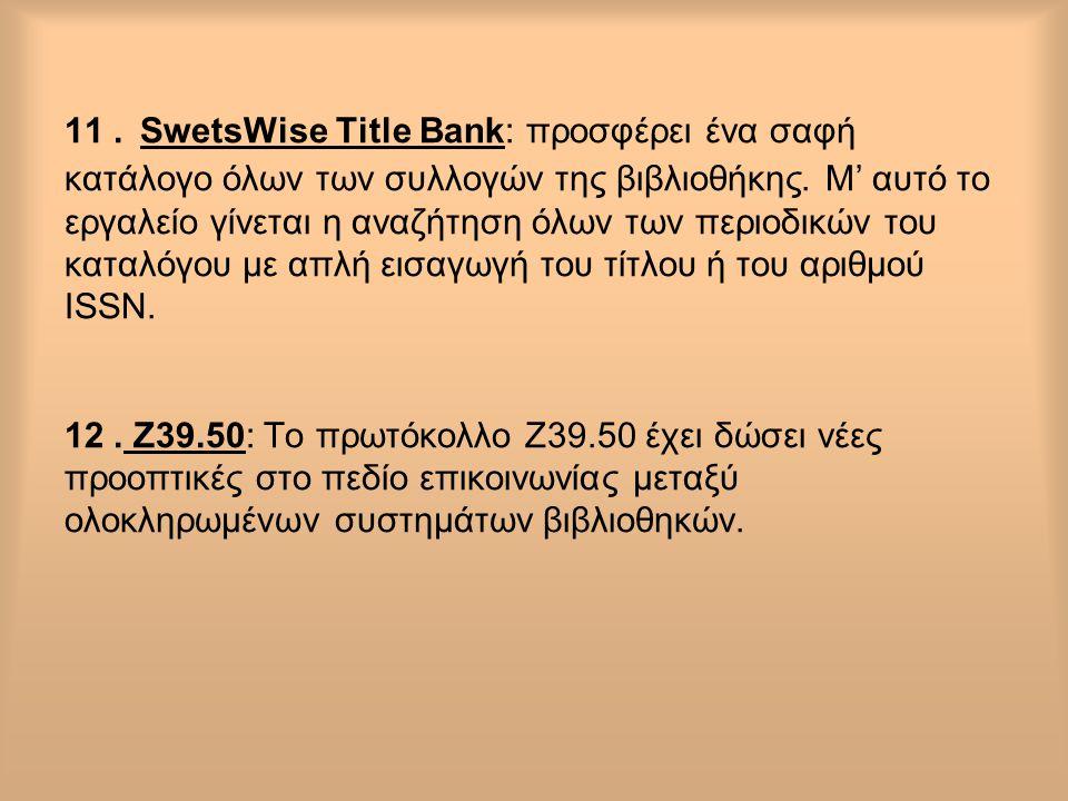 11. SwetsWise Title Bank: προσφέρει ένα σαφή κατάλογο όλων των συλλογών της βιβλιοθήκης. Μ' αυτό το εργαλείο γίνεται η αναζήτηση όλων των περιοδικών τ