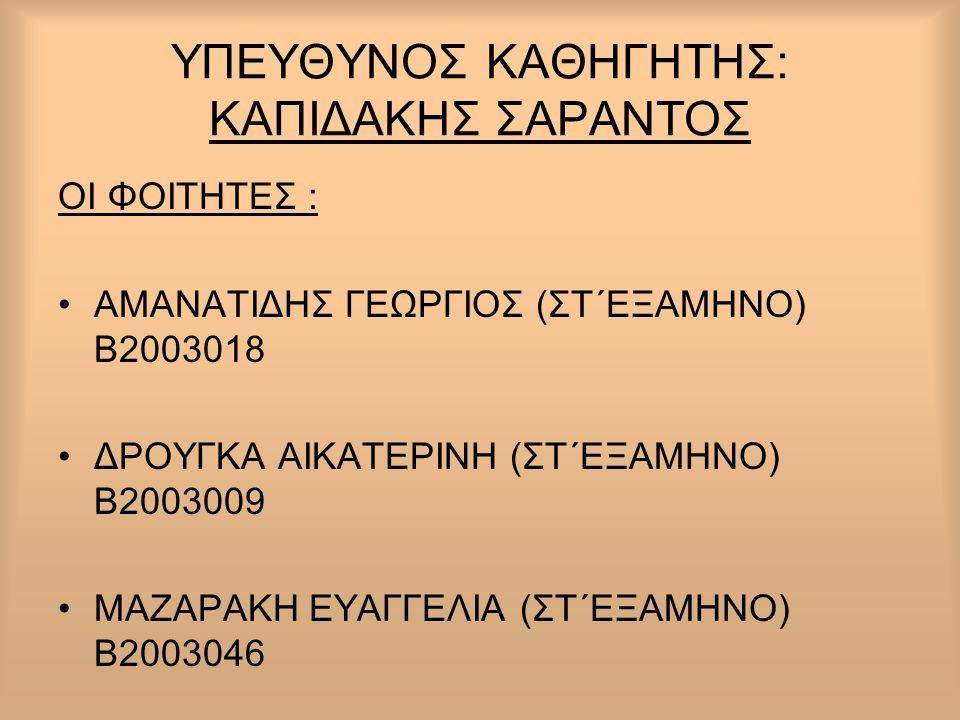 ΥΠΕΥΘΥΝΟΣ ΚΑΘΗΓΗΤΗΣ: ΚΑΠΙΔΑΚΗΣ ΣΑΡΑΝΤΟΣ ΟΙ ΦΟΙΤΗΤΕΣ : •ΑΜΑΝΑΤΙΔΗΣ ΓΕΩΡΓΙΟΣ (ΣΤ΄ΕΞΑΜΗΝΟ) Β2003018 •ΔΡΟΥΓΚΑ ΑΙΚΑΤΕΡΙΝΗ (ΣΤ΄ΕΞΑΜΗΝΟ) Β2003009 •ΜΑΖΑΡΑΚΗ Ε