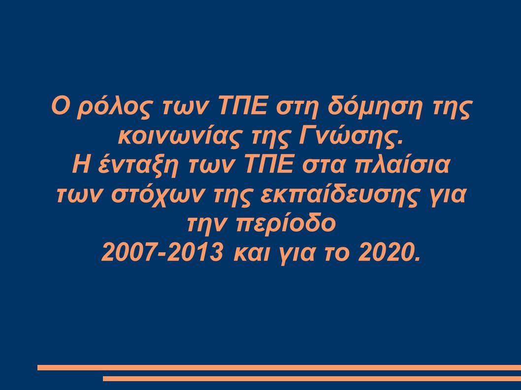 Ο ρόλος των ΤΠΕ στη δόμηση της κοινωνίας της Γνώσης. Η ένταξη των ΤΠΕ στα πλαίσια των στόχων της εκπαίδευσης για την περίοδο 2007-2013 και για το 2020