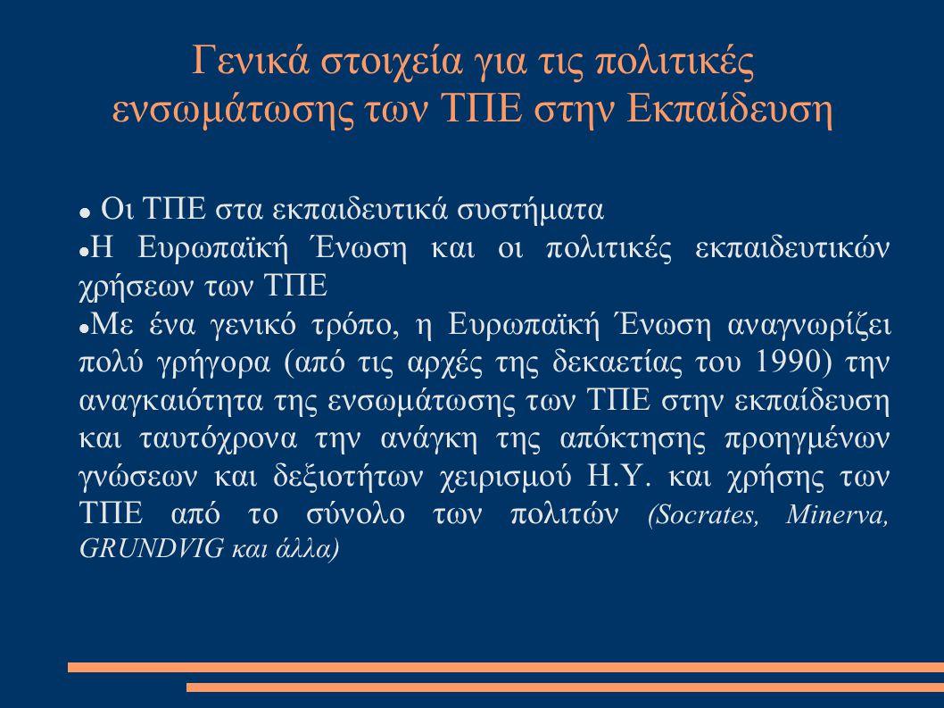 Γενικά στοιχεία για τις πολιτικές ενσωμάτωσης των ΤΠΕ στην Εκπαίδευση  Οι ΤΠΕ στα εκπαιδευτικά συστήματα  Η Ευρωπαϊκή Ένωση και οι πολιτικές εκπαιδευτικών χρήσεων των ΤΠΕ  Με ένα γενικό τρόπο, η Ευρωπαϊκή Ένωση αναγνωρίζει πολύ γρήγορα (από τις αρχές της δεκαετίας του 1990) την αναγκαιότητα της ενσωμάτωσης των ΤΠΕ στην εκπαίδευση και ταυτόχρονα την ανάγκη της απόκτησης προηγμένων γνώσεων και δεξιοτήτων χειρισμού Η.Υ.