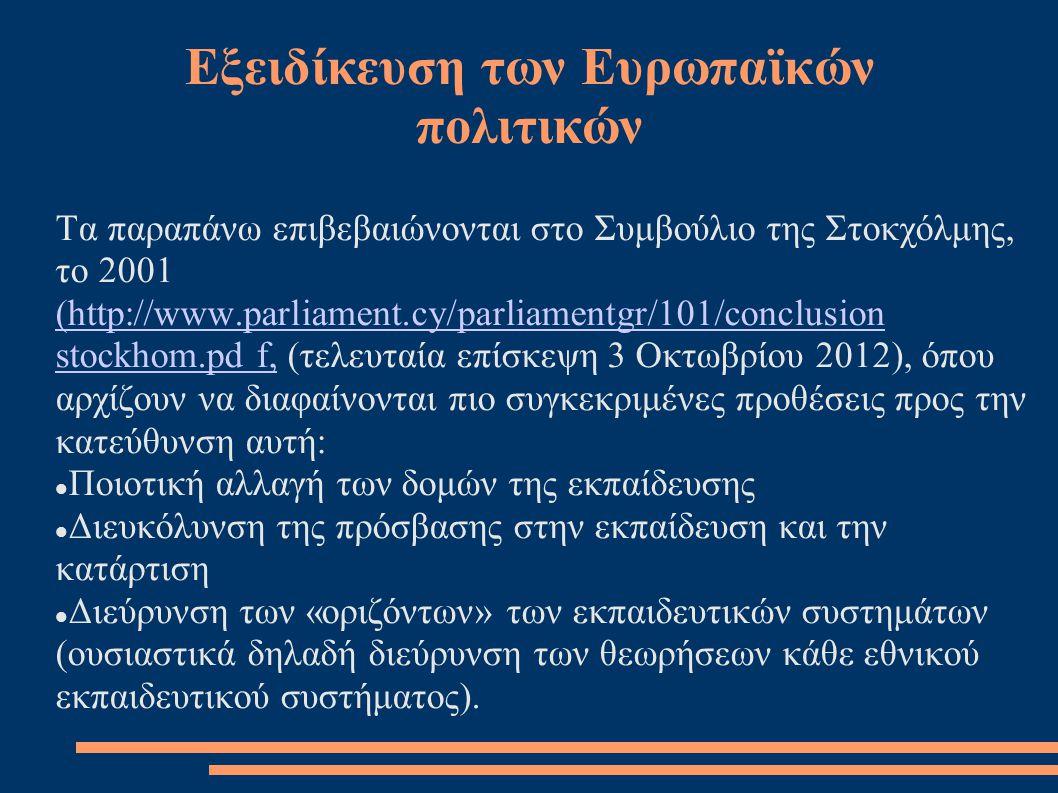 Εξειδίκευση των Ευρωπαϊκών πολιτικών Τα παραπάνω επιβεβαιώνονται στο Συμβούλιο της Στοκχόλμης, το 2001 (http://www.parliament.cy/parliamentgr/101/conclusion stockhom.pd f,(http://www.parliament.cy/parliamentgr/101/conclusion stockhom.pd f, (τελευταία επίσκεψη 3 Οκτωβρίου 2012), όπου αρχίζουν να διαφαίνονται πιο συγκεκριμένες προθέσεις προς την κατεύθυνση αυτή:  Ποιοτική αλλαγή των δομών της εκπαίδευσης  Διευκόλυνση της πρόσβασης στην εκπαίδευση και την κατάρτιση  Διεύρυνση των «οριζόντων» των εκπαιδευτικών συστημάτων (ουσιαστικά δηλαδή διεύρυνση των θεωρήσεων κάθε εθνικού εκπαιδευτικού συστήματος).